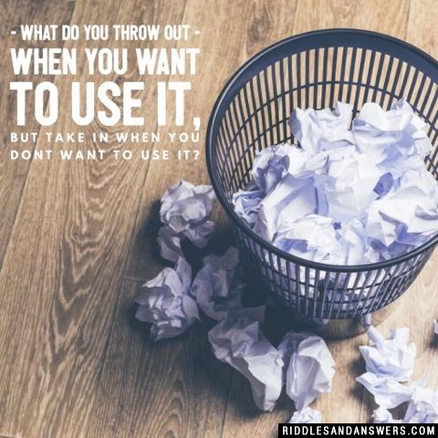 What do you throw out when you want to use it, but take in when you dont want to use it?