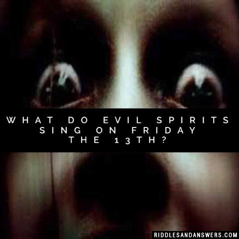 What do evil spirits sing on Friday the 13th?