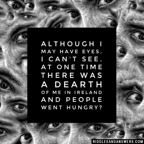 Although I may have eyes, I can't see. At one time there was a dearth of me in Ireland and people went hungry?