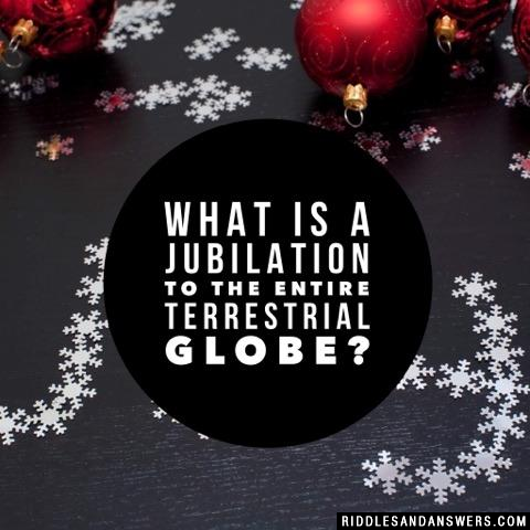 What is a jubilation to the entire terrestrial globe?