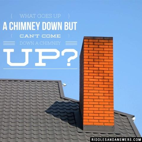 What goes up a chimney down but can't come down a chimney up?