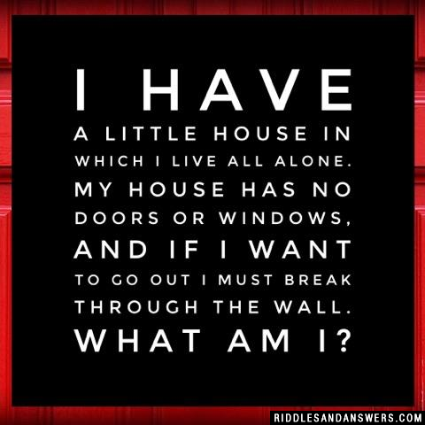 I have a little house in which I live all alone. My house has no doors or windows, and if I want to go out I must break through the wall. What am I?
