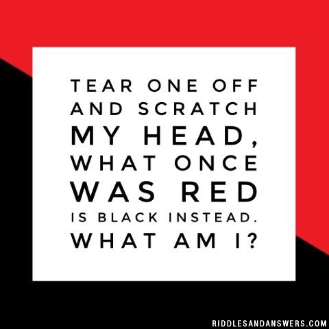 Tear one off and scratch my head, what once was red is black instead. What am I?