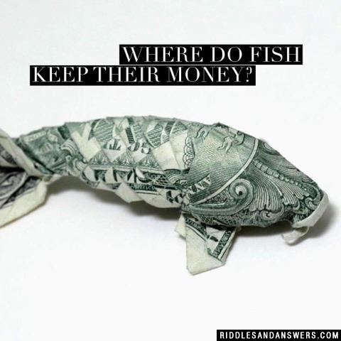 Where do fish keep their money?