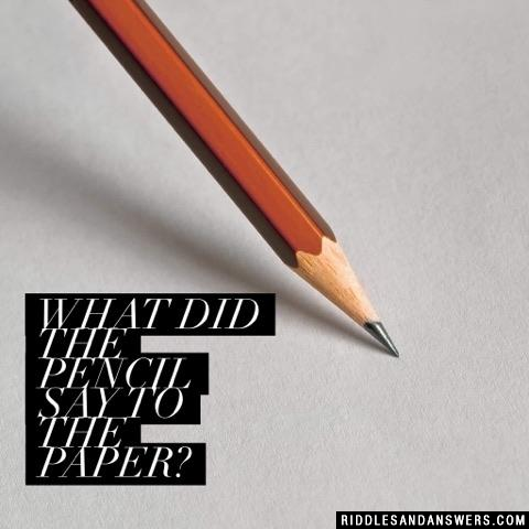 What did the pencil say to the paper?