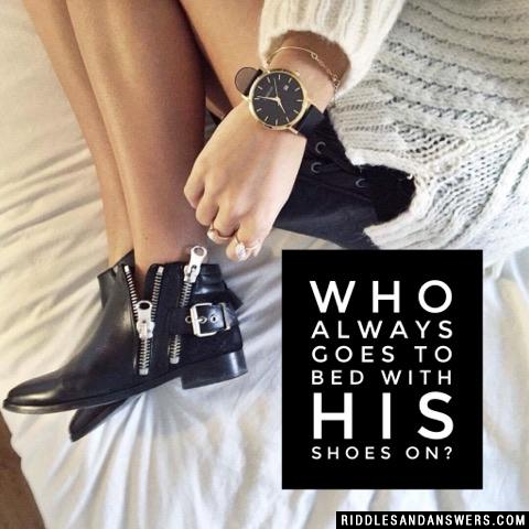 Who always goes to bed with his shoes on?