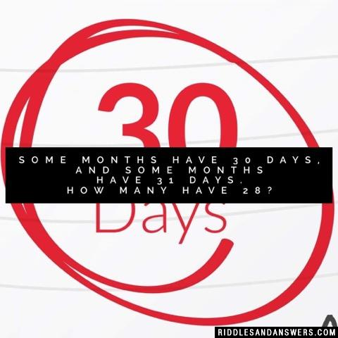 Some months have 30 days, and some months have 31 days. How many have 28?