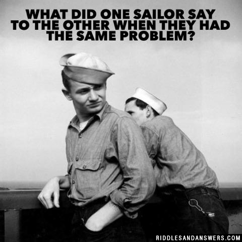 What did one sailor say to the other when they had the same problem?