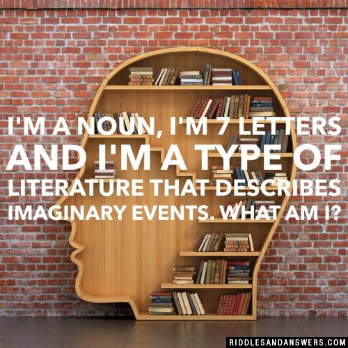 I'm a noun, I'm 7 letters and I'm a type of literature that describes imaginary events. What am I?
