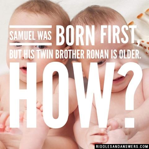 Samuel was born first, but his twin brother Ronan is older. How?