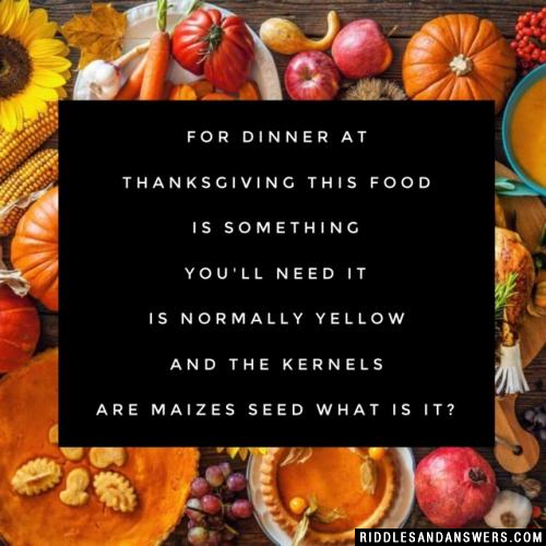 For dinner at Thanksgiving This food is something you'll need It is normally yellow And the kernels are maizes seed  What is it?