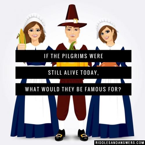 If the Pilgrims were still alive today, what would they be famous for?