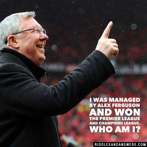 I was managed by Alex Ferguson and won the premier league and champions league. Who am I?
