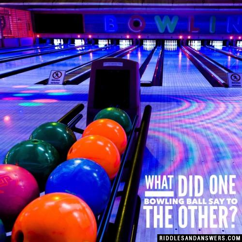 What did one bowling ball say to the other?