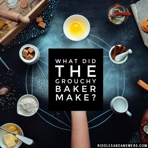 What did the grouchy baker make?