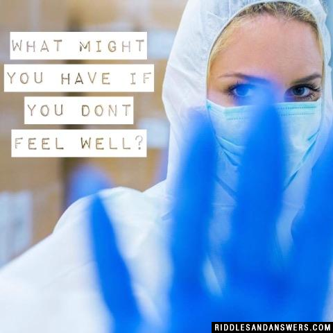 What might you have if you dont feel well?