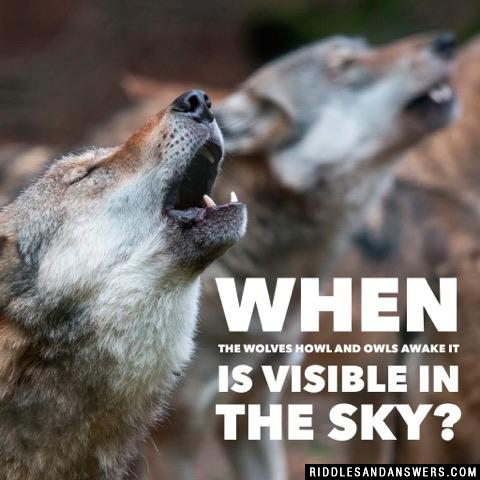 When the wolves howl and owls awake it is visible in the sky?