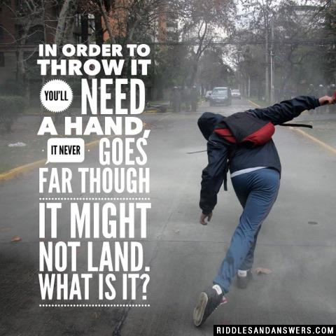 In order to throw it you'll need a hand, it never goes far though it might not land. What is it?