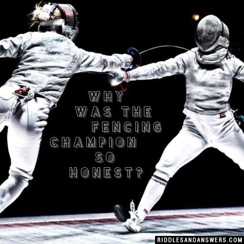 Why was the fencing champion so honest?