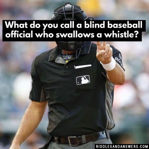 What do you call a blind baseball official who swallows a whistle?