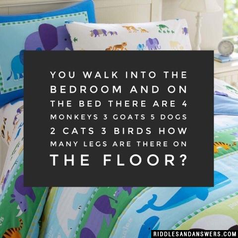 You walk into the bedroom and on the bed there are 4 monkeys 3 goats 5 dogs 2 cats 3 birds how many legs are there on the floor?