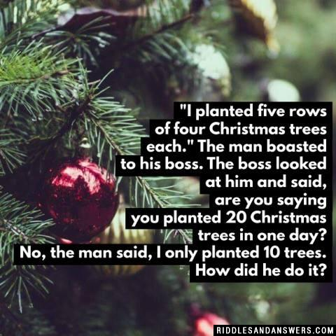 """I planted five rows of four Christmas trees each."" The man boasted to his boss. The boss looked at him and said, are you saying you planted 20 Christmas trees in one day? No, the man said, I only planted 10 trees. How did he do it?"