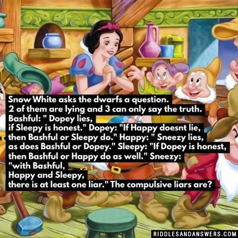 "Snow White asks the dwarfs a question. 2 of them are lying and 3 can only say the truth. Bashful: "" Dopey lies, if Sleepy is honest."" Dopey: ""If Happy doesnt lie, then Bashful or Sleepy do."" Happy: "" Sneezy lies, as does Bashful or Dopey."" Sleepy: ""If Dopey is honest, then Bashful or Happy do as well."" Sneezy: ""with Bashful, Happy and Sleepy, there is at least one liar."" The compulsive liars are?"