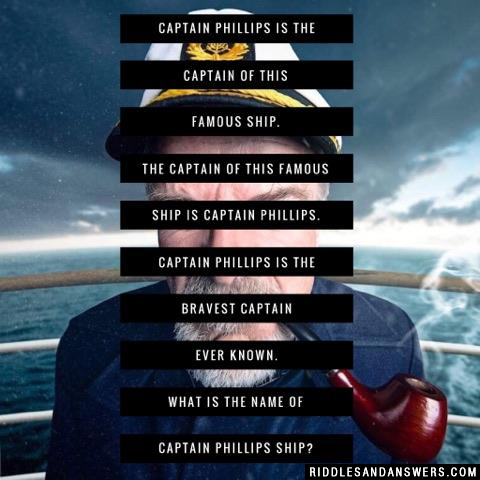Captain Phillips is the captain of this famous ship. The captain of this famous ship is Captain Phillips. Captain Phillips is the bravest captain ever known. What is the name of Captain Phillips ship?