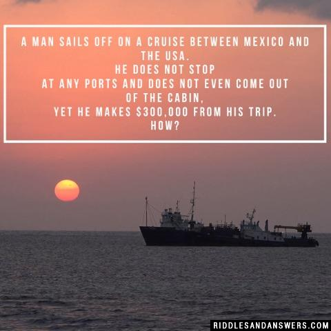 A man sails off on a cruise between Mexico and the USA. He does not stop at any ports and does not even come out of the cabin, yet he makes $300,000 from his trip. How?