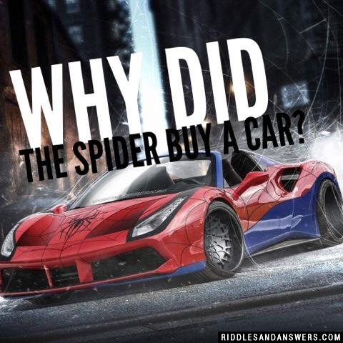 Why did the spider buy a car?