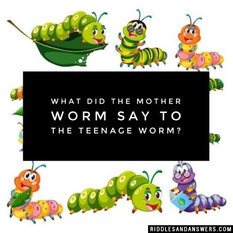 What did the mother worm say to the teenage worm?
