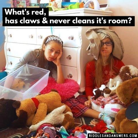 What's red, has claws & never cleans it's room?