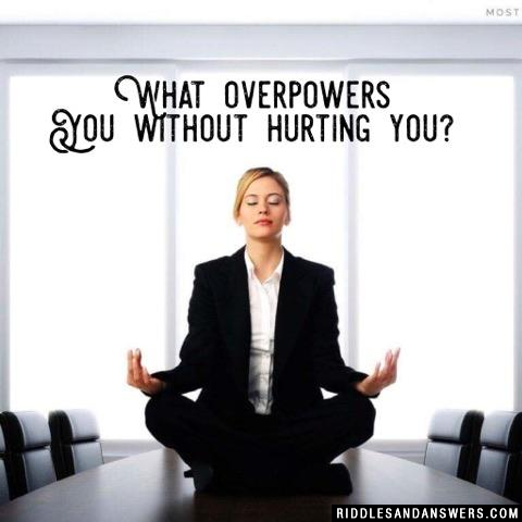 What overpowers you without hurting you?