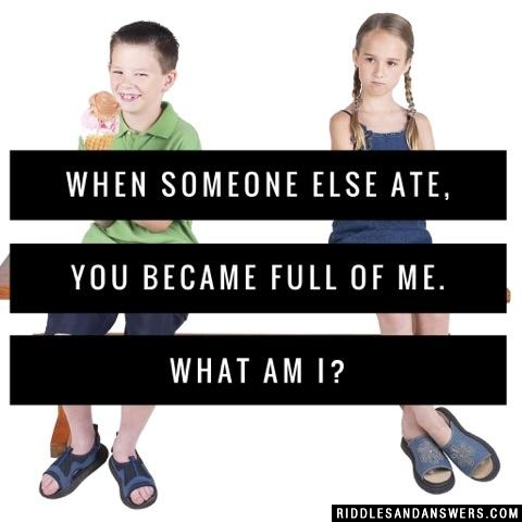 When someone else ate, you became full of me. What am I?