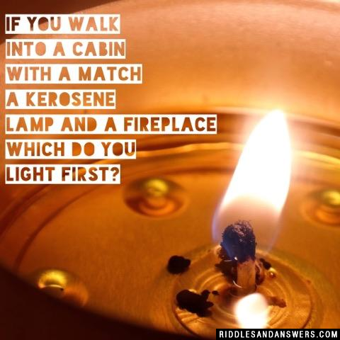 If you walk into a cabin with a match a kerosene lamp and a fireplace which do you light first?
