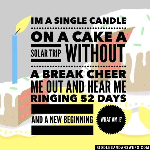 Im a single candle on a cake  A solar trip without a break  Cheer me out and hear me ringing  52 days and a new beginning  What am I?