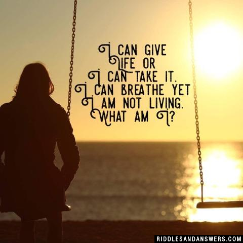 I can give life or I can take it. I can breathe yet I am not living. What am I?