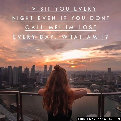 I visit you every night even if you dont call me! Im lost every day. What Am I?