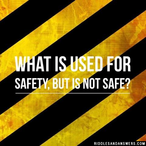 What is used for safety, but is not safe?
