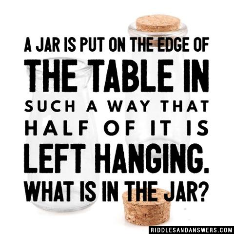 A jar is put on the edge of the table in such a way that half of it is left hanging. What is in the jar?