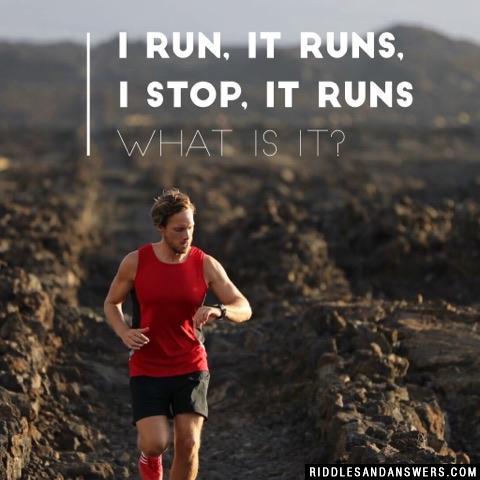 I run, it runs, I stop, it runs  What is it?