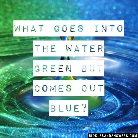 What goes into the water green but comes out blue?