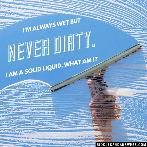 I'm always wet but never dirty. I am a solid liquid. What am I?
