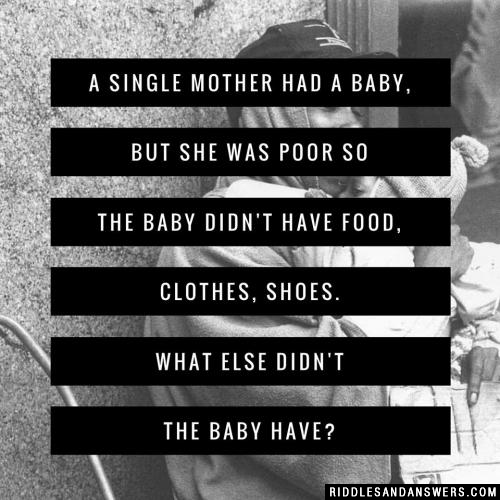 A single mother had a baby, but she was poor so the baby didn't have food, clothes, shoes. What else didn't the baby have?