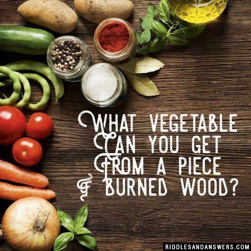 What vegetable can you get from a piece of burned wood?