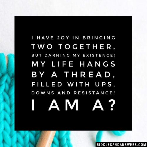 I have joy in bringing two together, but darning my existence! My life hangs by a thread, filled with ups, downs and resistance! I am a?