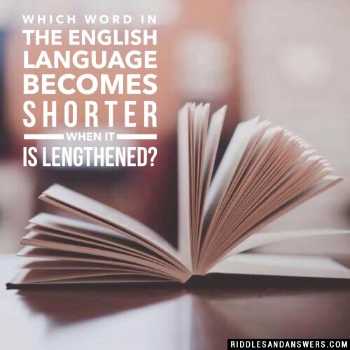Which word in the English language becomes shorter when it is lengthened?