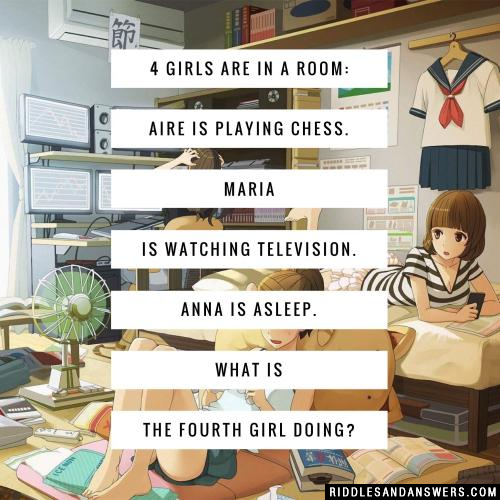 4 girls are in a room: Aire is playing chess. Maria is watching television. Anna is asleep. What is the fourth girl doing?