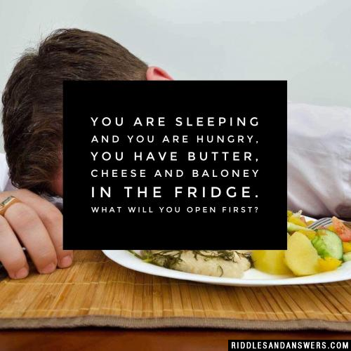 You are sleeping and you are hungry, you have butter, cheese and baloney in the fridge. What will you open first?
