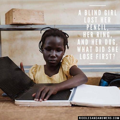 A blind girl lost her pencil, her ring, and her dog, what did she lose first?